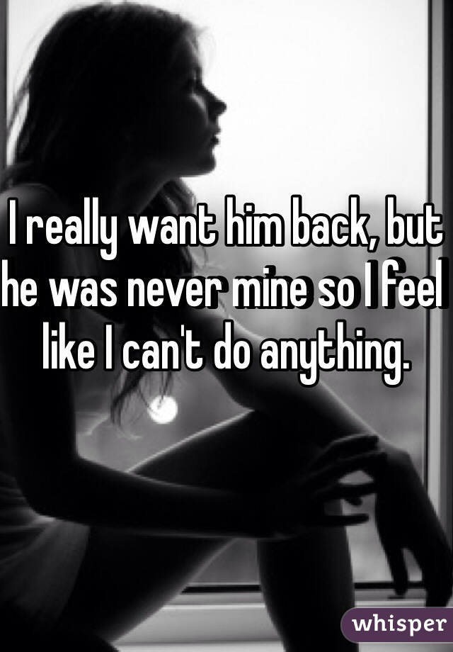 I really want him back, but he was never mine so I feel like I can't do anything.