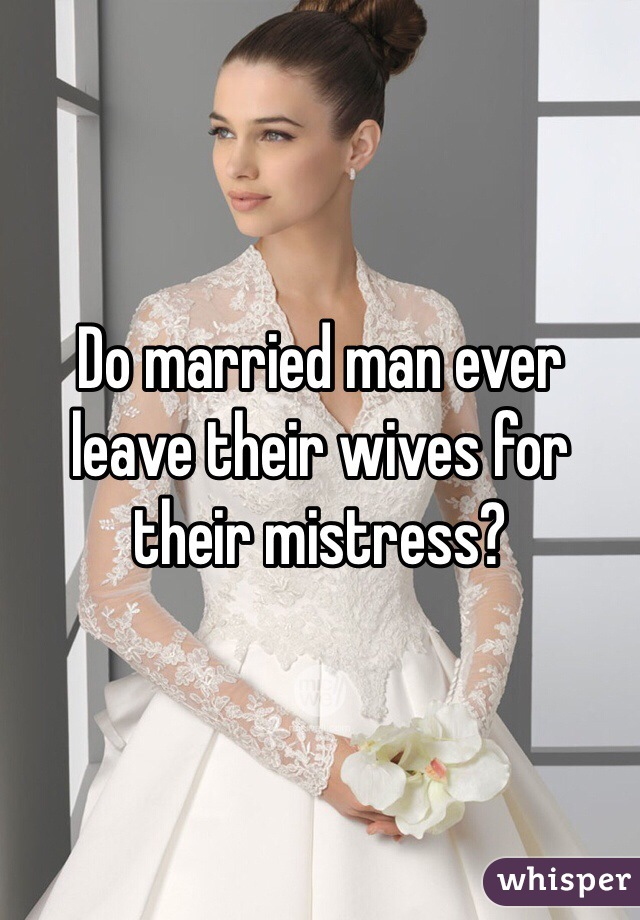 Do married man ever leave their wives for their mistress?