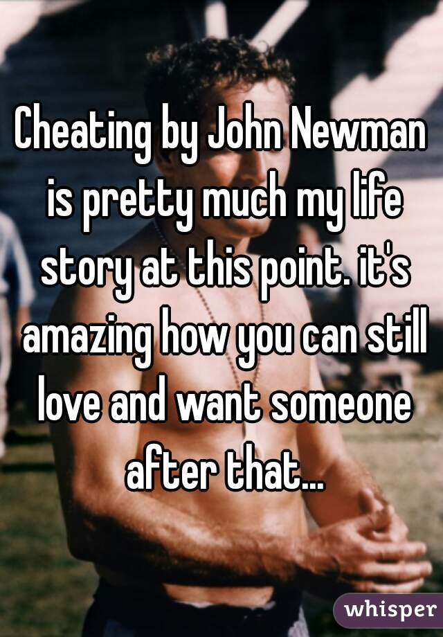 Cheating by John Newman is pretty much my life story at this point. it's amazing how you can still love and want someone after that...