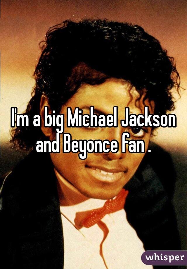 I'm a big Michael Jackson and Beyonce fan .