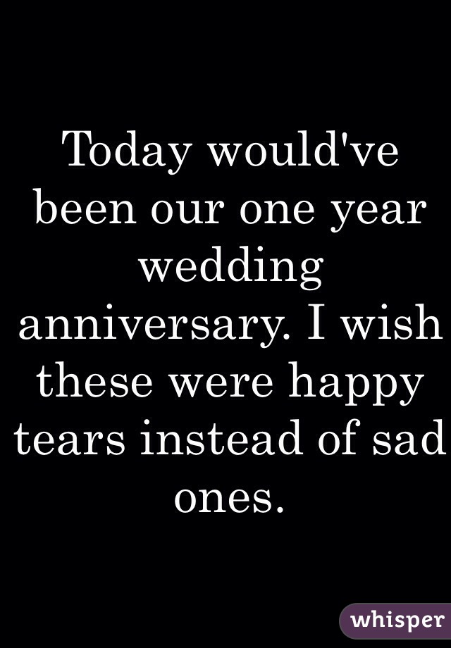 Today would've been our one year wedding anniversary. I wish these were happy tears instead of sad ones.