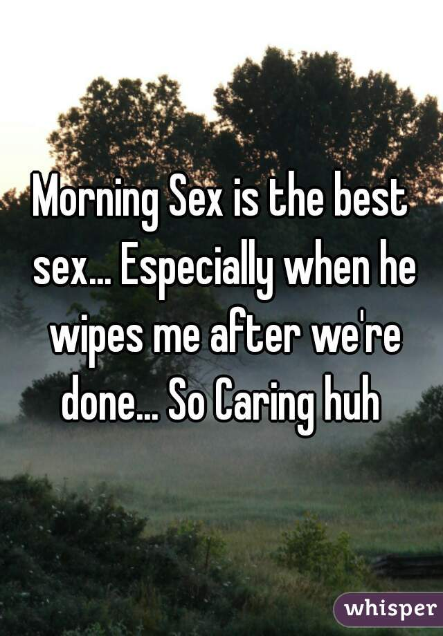 Morning Sex is the best sex... Especially when he wipes me after we're done... So Caring huh