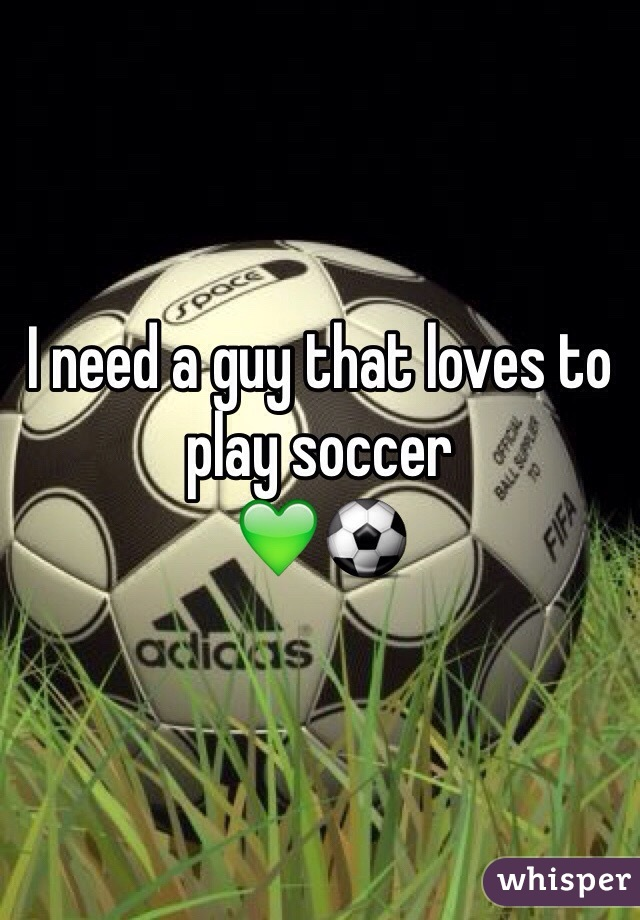 I need a guy that loves to play soccer 💚⚽️