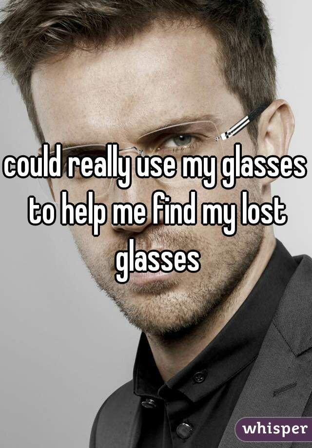 could really use my glasses to help me find my lost glasses