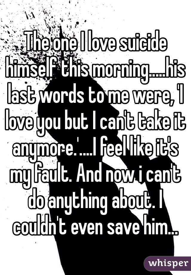 The one I love suicide himself this morning.....his last words to me were, 'I love you but I can't take it anymore.'....I feel like it's my fault. And now i can't do anything about. I couldn't even save him...