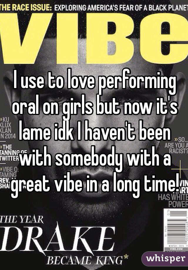 I use to love performing oral on girls but now it's lame idk I haven't been with somebody with a great vibe in a long time!