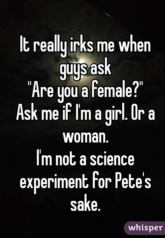 "It really irks me when guys ask ""Are you a female?"" Ask me if I'm a girl. Or a woman. I'm not a science experiment for Pete's sake."