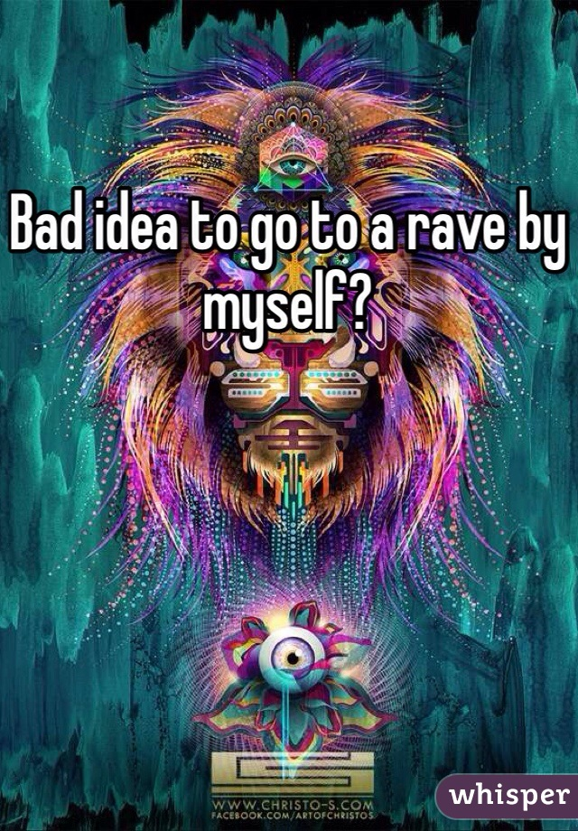 Bad idea to go to a rave by myself?