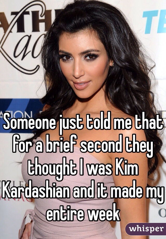 Someone just told me that for a brief second they thought I was Kim Kardashian and it made my entire week