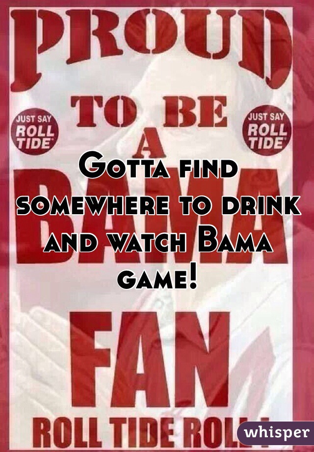 Gotta find somewhere to drink and watch Bama game!