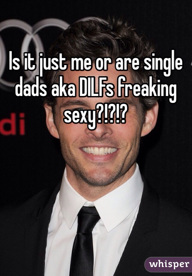 Is it just me or are single dads aka DILFs freaking sexy?!?!?