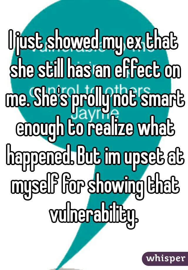 I just showed my ex that she still has an effect on me. She's prolly not smart enough to realize what happened. But im upset at myself for showing that vulnerability.