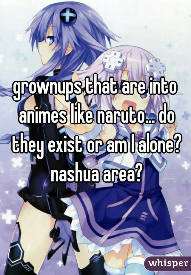 grownups that are into animes like naruto... do they exist or am I alone? nashua area?