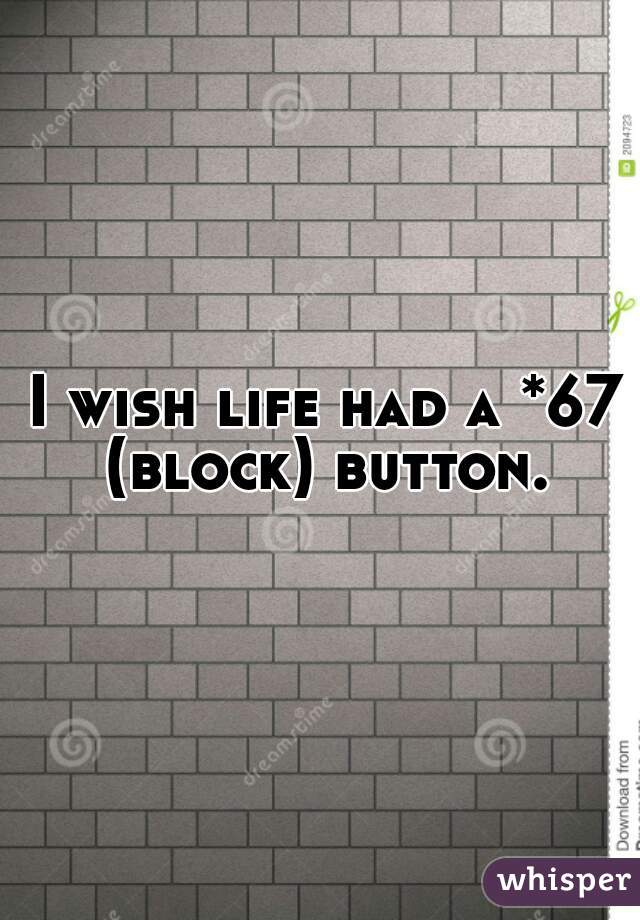 I wish life had a *67 (block) button.