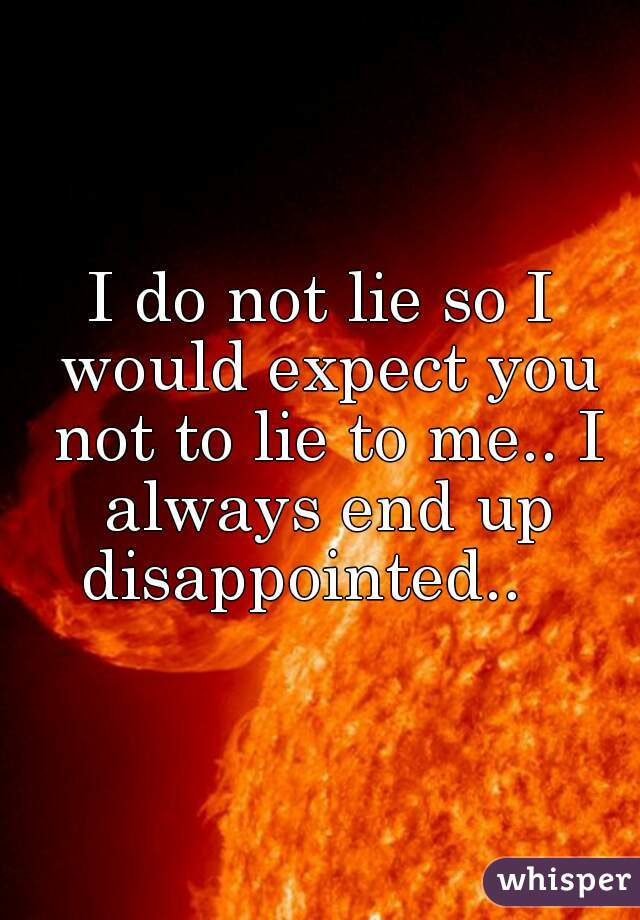 I do not lie so I would expect you not to lie to me.. I always end up disappointed..