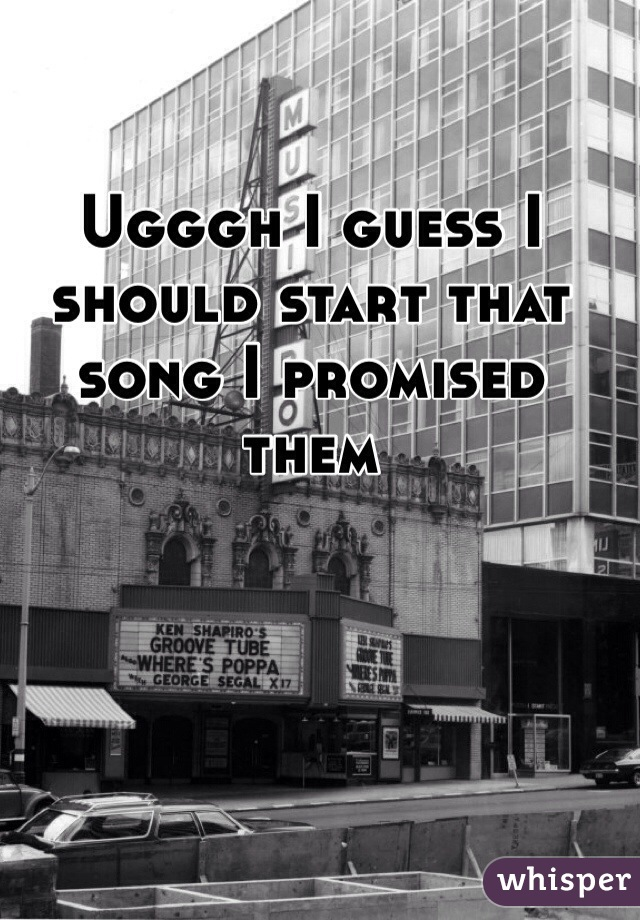 Ugggh I guess I should start that song I promised them