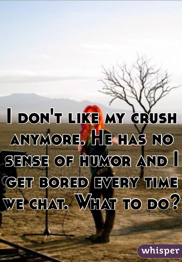 I don't like my crush anymore. He has no sense of humor and I get bored every time we chat. What to do?