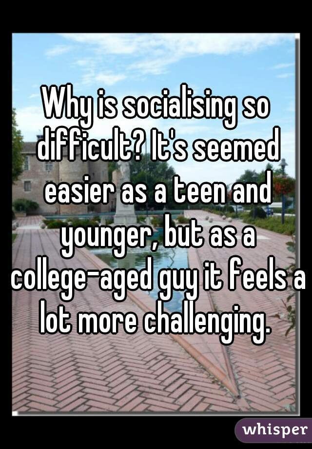 Why is socialising so difficult? It's seemed easier as a teen and younger, but as a college-aged guy it feels a lot more challenging.
