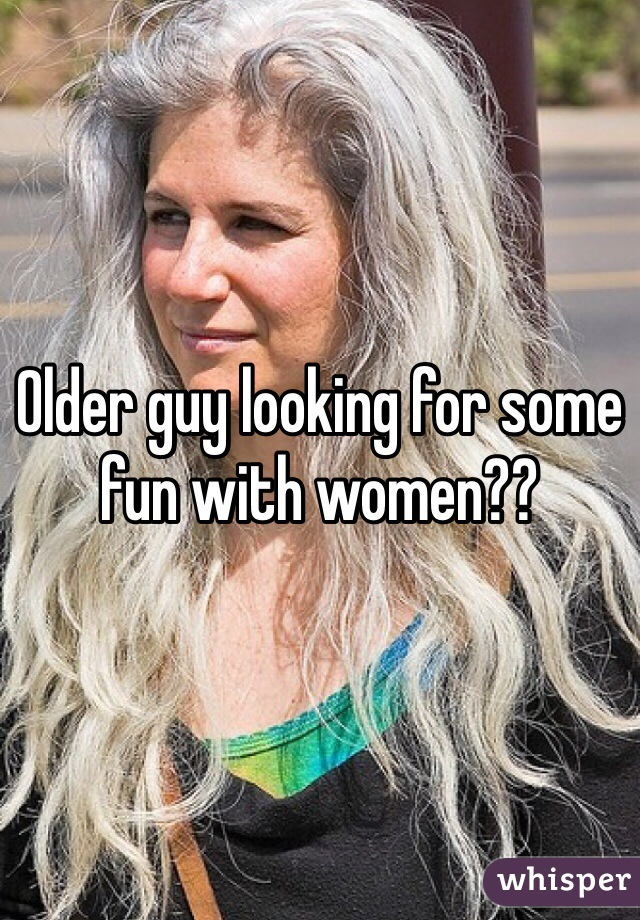 Older guy looking for some fun with women??