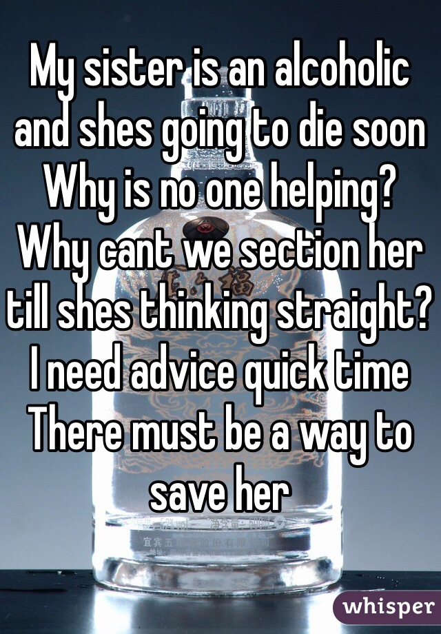 My sister is an alcoholic and shes going to die soon  Why is no one helping? Why cant we section her till shes thinking straight? I need advice quick time  There must be a way to save her