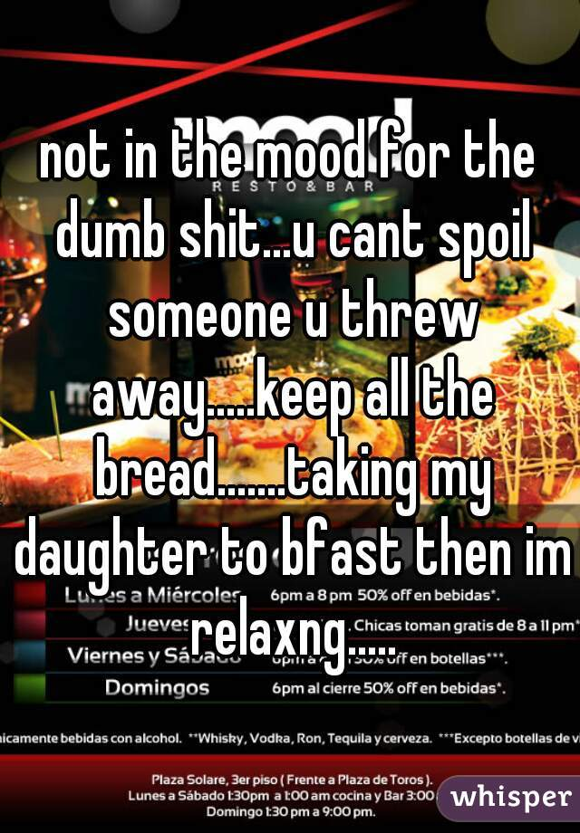 not in the mood for the dumb shit...u cant spoil someone u threw away.....keep all the bread.......taking my daughter to bfast then im relaxng.....