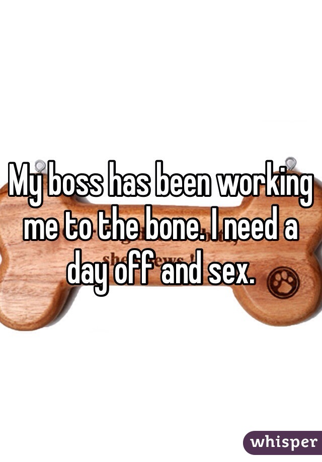 My boss has been working me to the bone. I need a day off and sex.