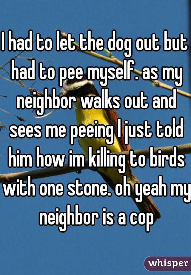 I had to let the dog out but had to pee myself. as my neighbor walks out and sees me peeing I just told him how im killing to birds with one stone. oh yeah my neighbor is a cop