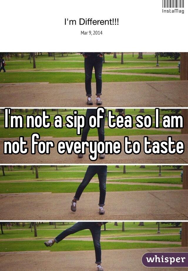 I'm not a sip of tea so I am not for everyone to taste