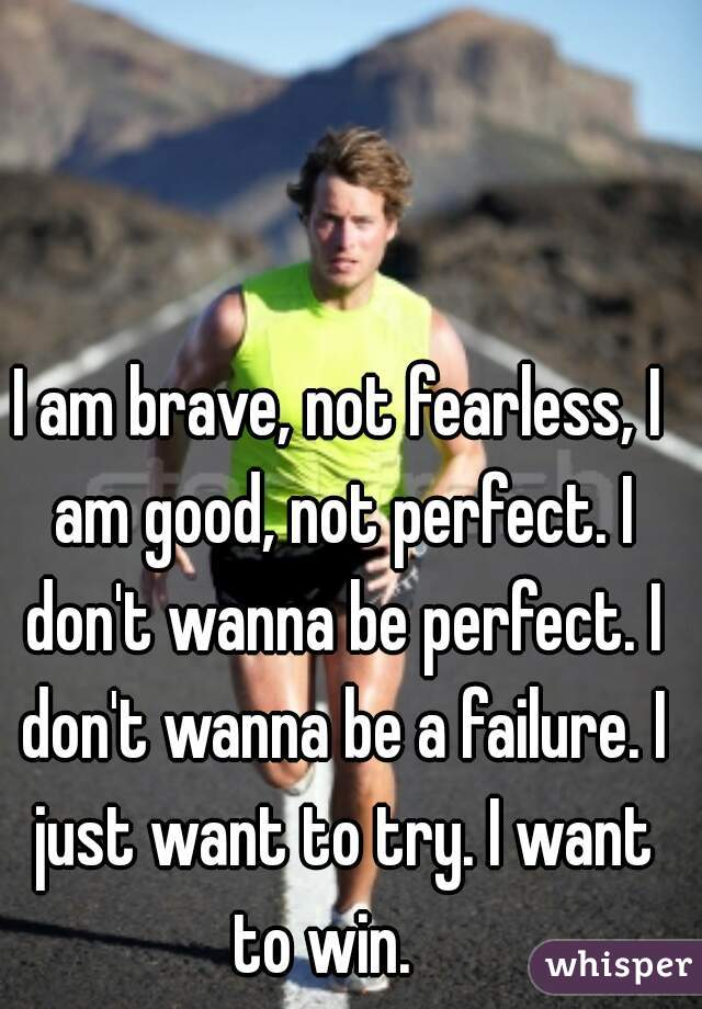 I am brave, not fearless, I am good, not perfect. I don't wanna be perfect. I don't wanna be a failure. I just want to try. I want to win.
