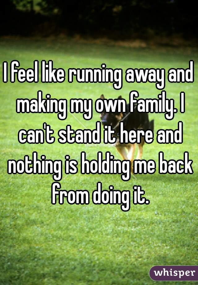 I feel like running away and making my own family. I can't stand it here and nothing is holding me back from doing it.