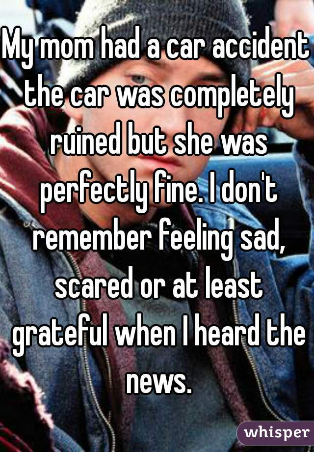 My mom had a car accident the car was completely ruined but she was perfectly fine. I don't remember feeling sad, scared or at least grateful when I heard the news.