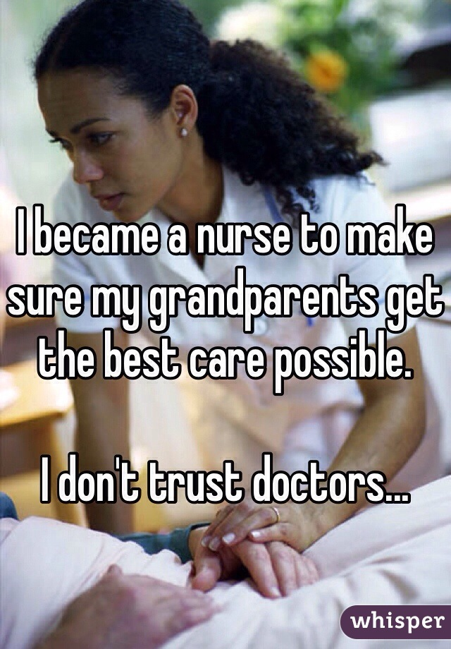 I became a nurse to make sure my grandparents get the best care possible.   I don't trust doctors...
