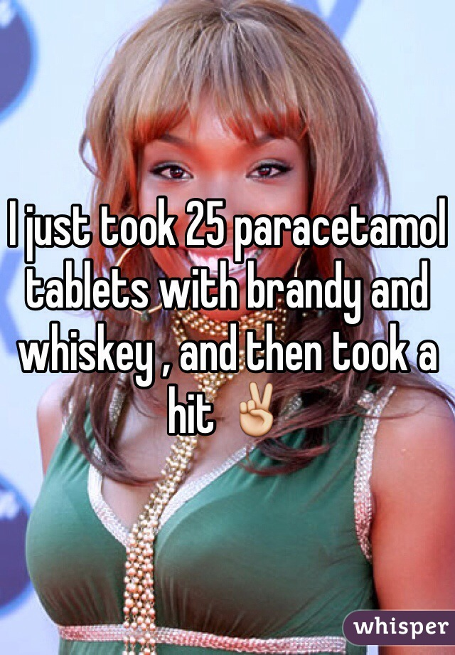 I just took 25 paracetamol tablets with brandy and whiskey , and then took a hit ✌️
