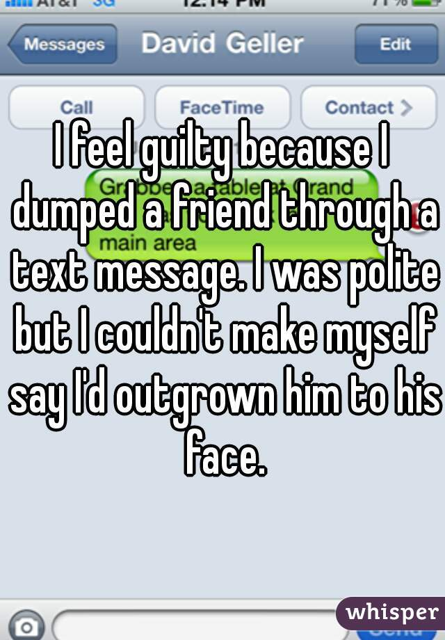 I feel guilty because I dumped a friend through a text message. I was polite but I couldn't make myself say I'd outgrown him to his face.