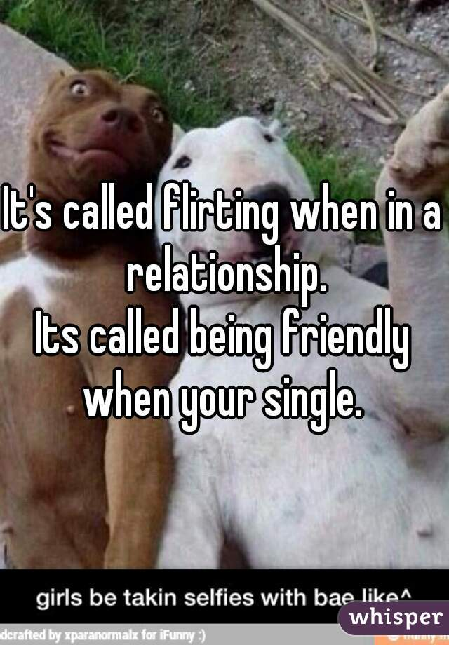 It's called flirting when in a relationship. Its called being friendly when your single.
