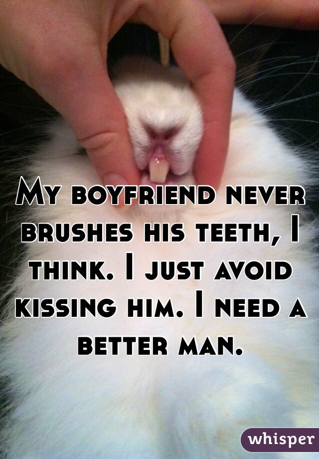 My boyfriend never brushes his teeth, I think. I just avoid kissing him. I need a better man.