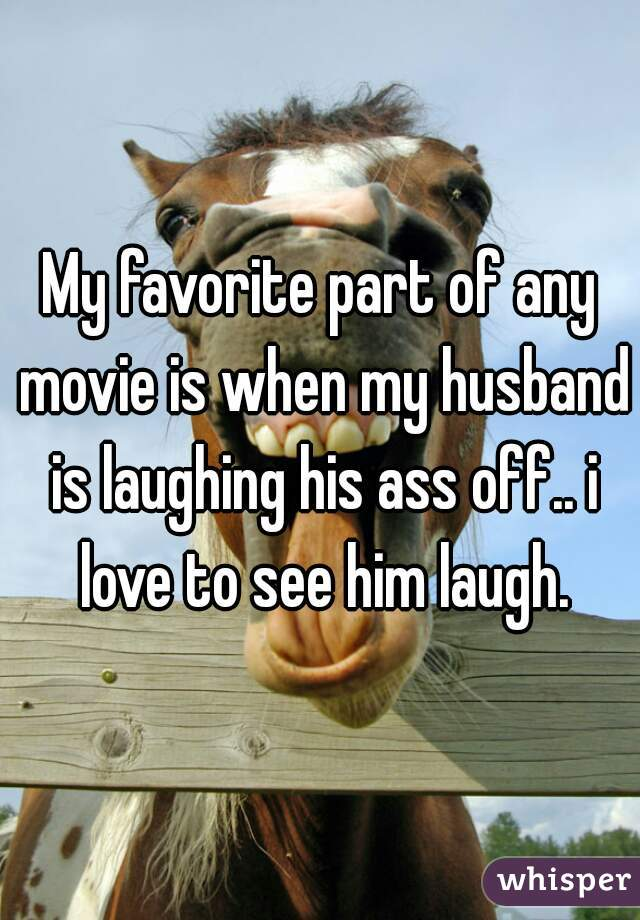 My favorite part of any movie is when my husband is laughing his ass off.. i love to see him laugh.