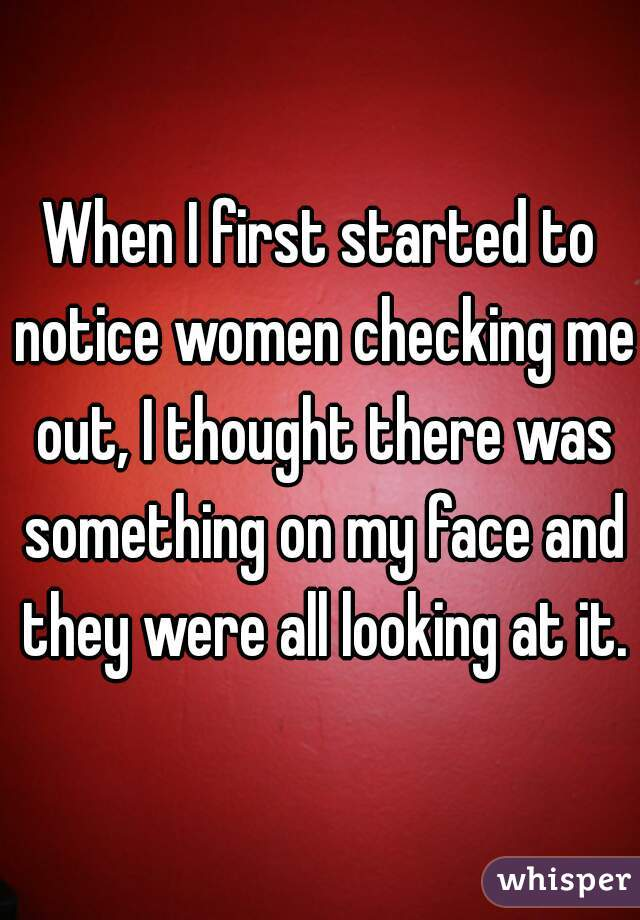 When I first started to notice women checking me out, I thought there was something on my face and they were all looking at it.