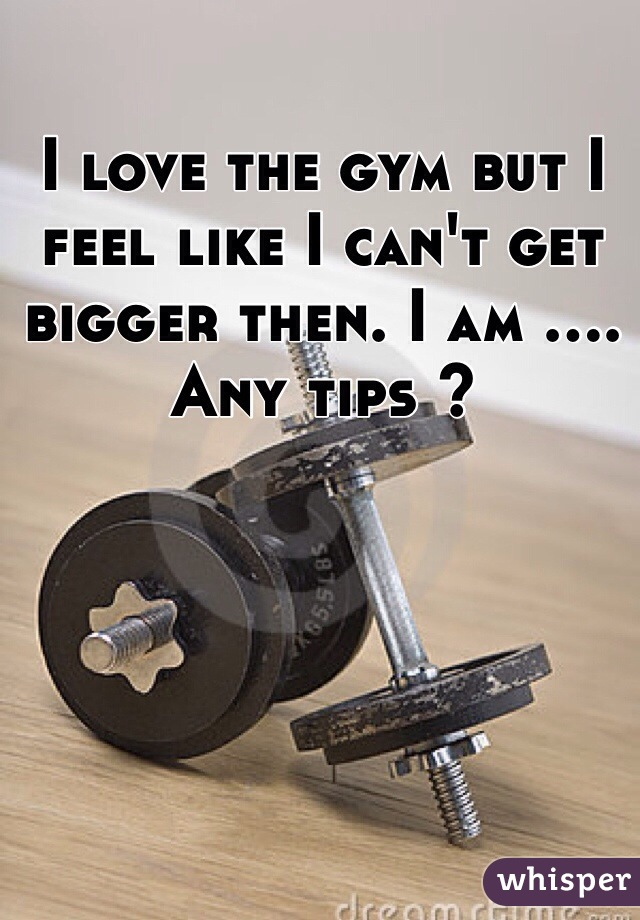 I love the gym but I feel like I can't get bigger then. I am .... Any tips ?