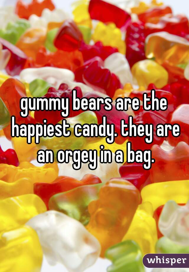 gummy bears are the happiest candy. they are an orgey in a bag.