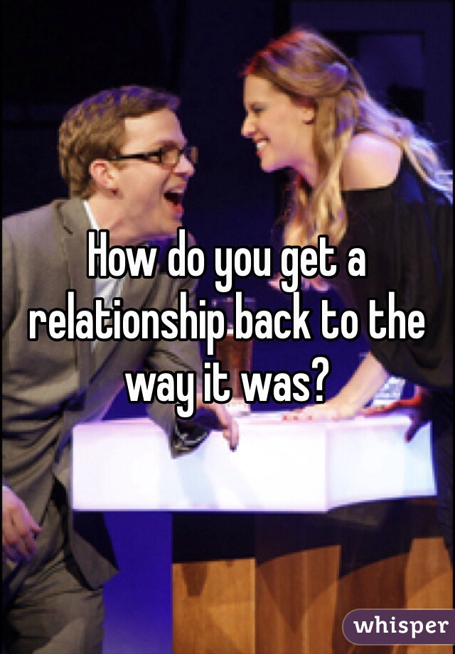 How do you get a relationship back to the way it was?