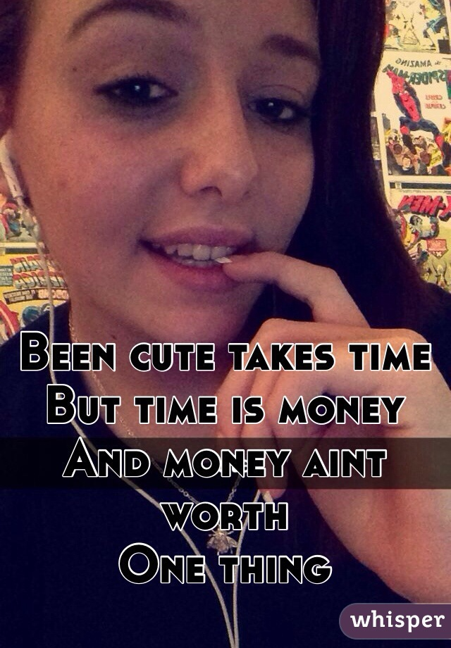 Been cute takes time But time is money And money aint worth One thing