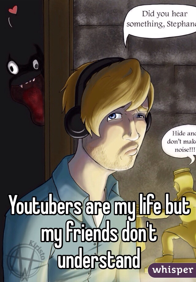 Youtubers are my life but my friends don't understand