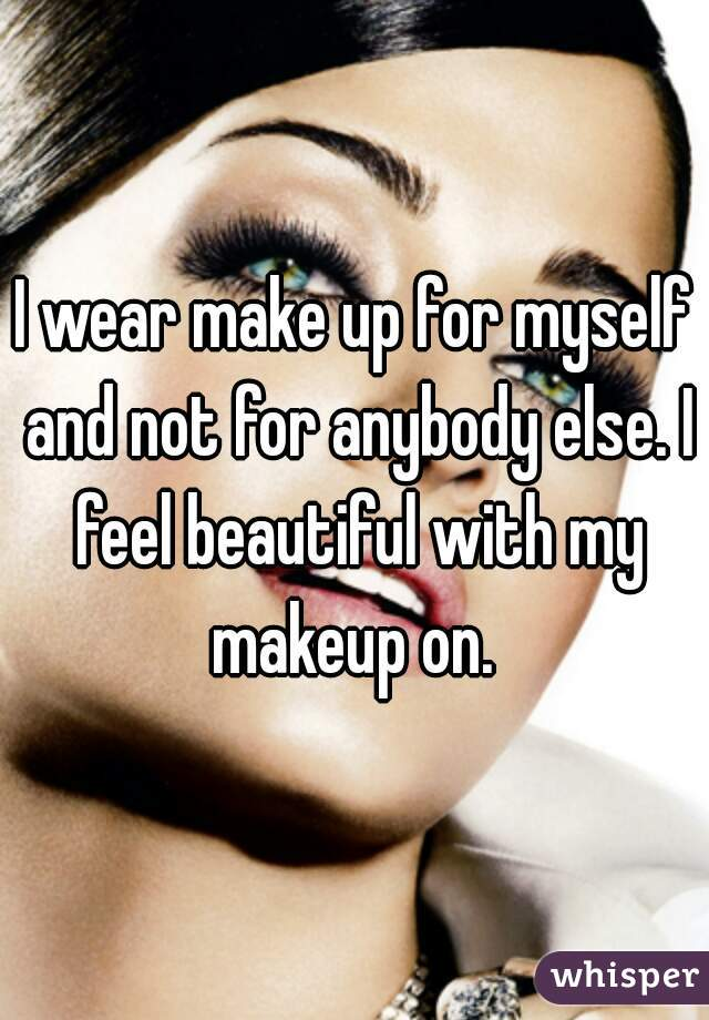 I wear make up for myself and not for anybody else. I feel beautiful with my makeup on.