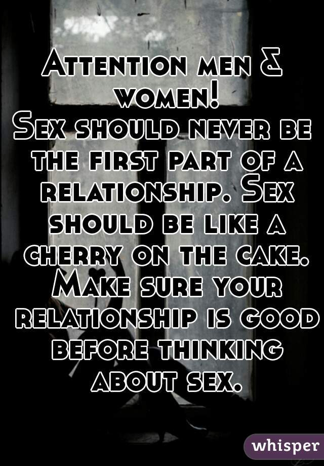 Attention men & women! Sex should never be the first part of a relationship. Sex should be like a cherry on the cake. Make sure your relationship is good before thinking about sex.