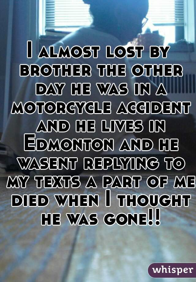 I almost lost by brother the other day he was in a motorcycle accident and he lives in Edmonton and he wasent replying to my texts a part of me died when I thought he was gone!!