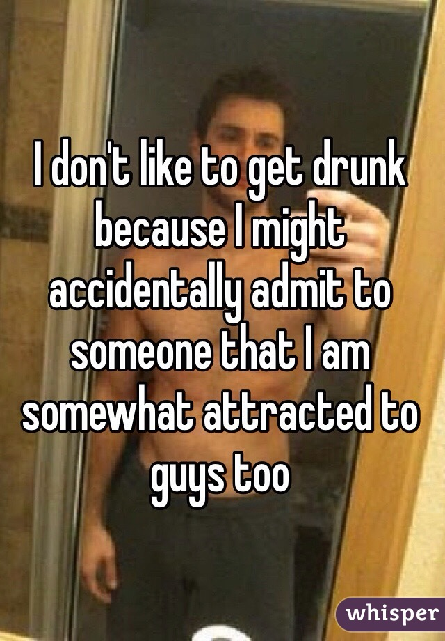 I don't like to get drunk because I might accidentally admit to someone that I am somewhat attracted to guys too
