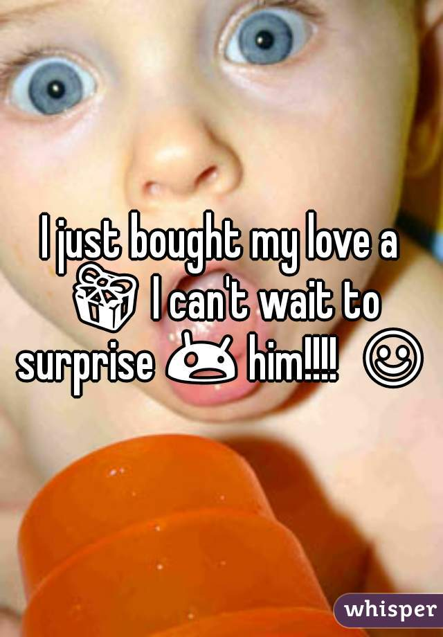 I just bought my love a 🎁 I can't wait to surprise 😲 him!!!!  ☺