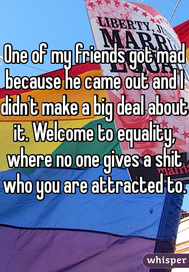 One of my friends got mad because he came out and I didn't make a big deal about it. Welcome to equality, where no one gives a shit who you are attracted to.