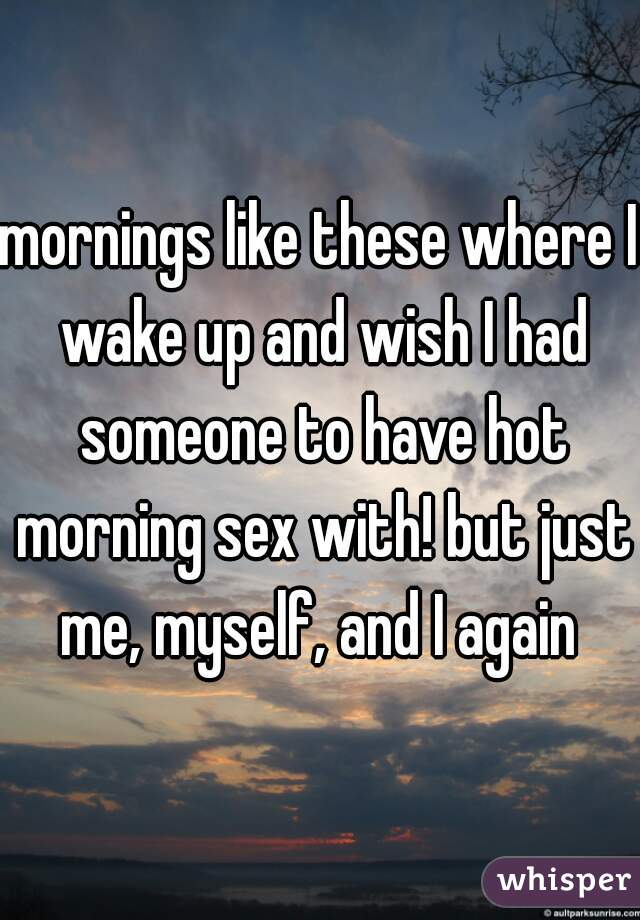 mornings like these where I wake up and wish I had someone to have hot morning sex with! but just me, myself, and I again